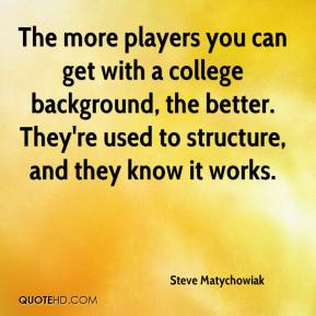 Steve Matychowiak  - The more players you can get with a college background, the better. They're used to structure, and they know it works.