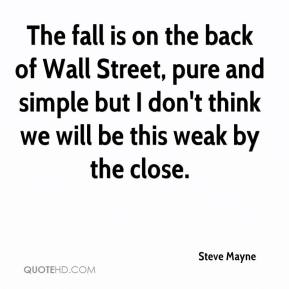 Steve Mayne  - The fall is on the back of Wall Street, pure and simple but I don't think we will be this weak by the close.