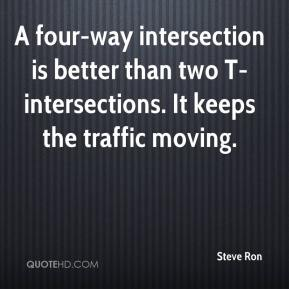 Steve Ron  - A four-way intersection is better than two T-intersections. It keeps the traffic moving.