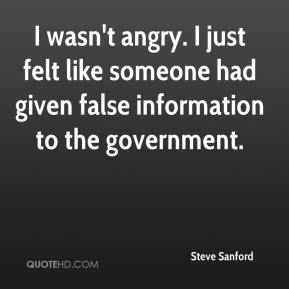 Steve Sanford  - I wasn't angry. I just felt like someone had given false information to the government.