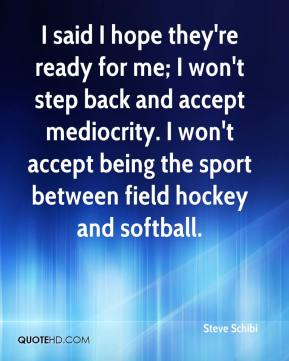 Steve Schibi  - I said I hope they're ready for me; I won't step back and accept mediocrity. I won't accept being the sport between field hockey and softball.