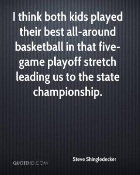I think both kids played their best all-around basketball in that five-game playoff stretch leading us to the state championship.