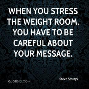 Steve Struzyk  - When you stress the weight room, you have to be careful about your message.