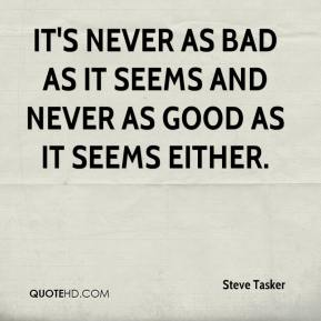 Steve Tasker  - It's never as bad as it seems and never as good as it seems either.