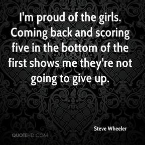 Steve Wheeler  - I'm proud of the girls. Coming back and scoring five in the bottom of the first shows me they're not going to give up.