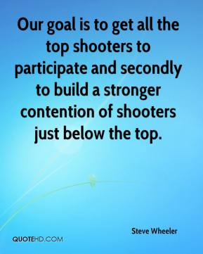 Steve Wheeler  - Our goal is to get all the top shooters to participate and secondly to build a stronger contention of shooters just below the top.