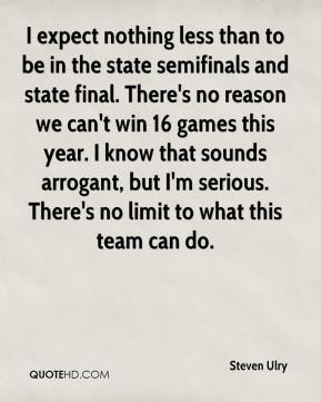 Steven Ulry  - I expect nothing less than to be in the state semifinals and state final. There's no reason we can't win 16 games this year. I know that sounds arrogant, but I'm serious. There's no limit to what this team can do.