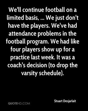 Stuart Desjarlait  - We'll continue football on a limited basis, ... We just don't have the players. We've had attendance problems in the football program. We had like four players show up for a practice last week. It was a coach's decision (to drop the varsity schedule).