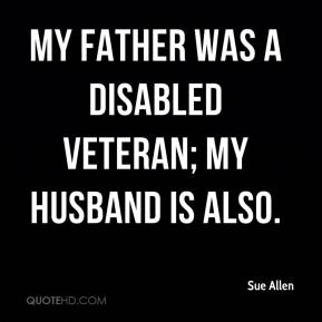 Sue Allen  - My father was a disabled veteran; my husband is also.