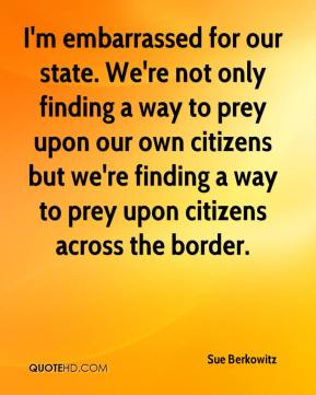 Sue Berkowitz  - I'm embarrassed for our state. We're not only finding a way to prey upon our own citizens but we're finding a way to prey upon citizens across the border.