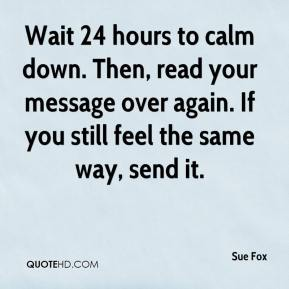 Sue Fox  - Wait 24 hours to calm down. Then, read your message over again. If you still feel the same way, send it.