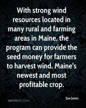 Sue Jones  - With strong wind resources located in many rural and farming areas in Maine, the program can provide the seed money for farmers to harvest wind, Maine's newest and most profitable crop.