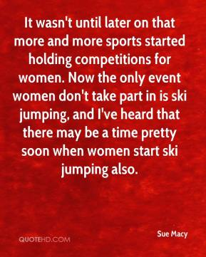 Sue Macy  - It wasn't until later on that more and more sports started holding competitions for women. Now the only event women don't take part in is ski jumping, and I've heard that there may be a time pretty soon when women start ski jumping also.