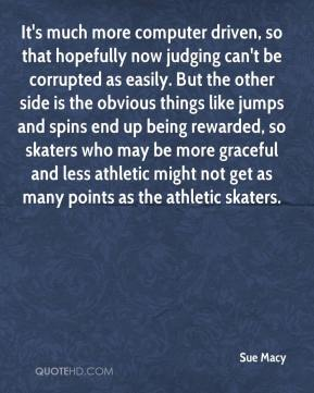 Sue Macy  - It's much more computer driven, so that hopefully now judging can't be corrupted as easily. But the other side is the obvious things like jumps and spins end up being rewarded, so skaters who may be more graceful and less athletic might not get as many points as the athletic skaters.