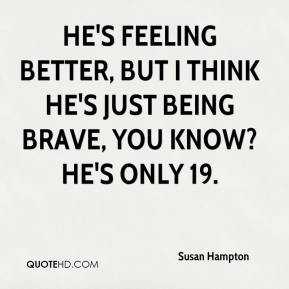 Susan Hampton  - He's feeling better, but I think he's just being brave, you know? He's only 19.