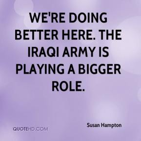 Susan Hampton  - We're doing better here. The Iraqi Army is playing a bigger role.