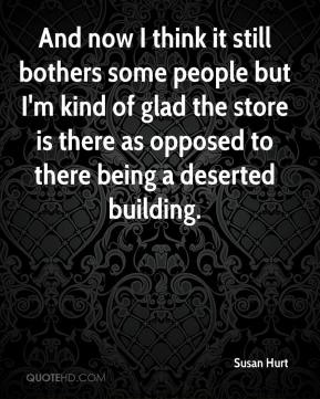 Susan Hurt  - And now I think it still bothers some people but I'm kind of glad the store is there as opposed to there being a deserted building.