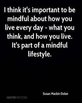 Susan Mackin Dolan  - I think it's important to be mindful about how you live every day - what you think, and how you live. It's part of a mindful lifestyle.