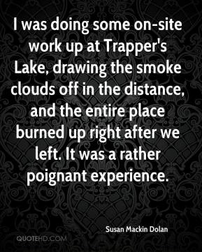 Susan Mackin Dolan  - I was doing some on-site work up at Trapper's Lake, drawing the smoke clouds off in the distance, and the entire place burned up right after we left. It was a rather poignant experience.