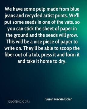 Susan Mackin Dolan  - We have some pulp made from blue jeans and recycled artist prints. We'll put some seeds in one of the vats, so you can stick the sheet of paper in the ground and the seeds will grow. This will be a nice piece of paper to write on. They'll be able to scoop the fiber out of a tub, press it and form it and take it home to dry.