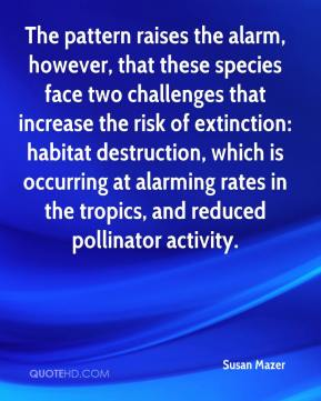 Susan Mazer  - The pattern raises the alarm, however, that these species face two challenges that increase the risk of extinction: habitat destruction, which is occurring at alarming rates in the tropics, and reduced pollinator activity.