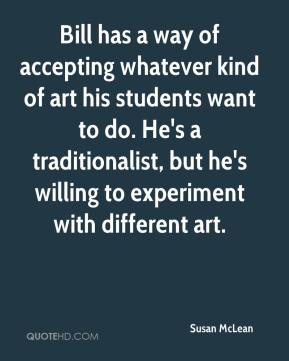 Susan McLean  - Bill has a way of accepting whatever kind of art his students want to do. He's a traditionalist, but he's willing to experiment with different art.
