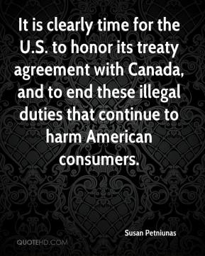 Susan Petniunas  - It is clearly time for the U.S. to honor its treaty agreement with Canada, and to end these illegal duties that continue to harm American consumers.