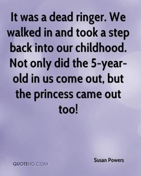 It was a dead ringer. We walked in and took a step back into our childhood. Not only did the 5-year-old in us come out, but the princess came out too!