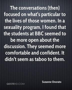 Suzanne Onorato  - The conversations (then) focused on what's particular to the lives of those women. In a sexuality program, I found that the students at BBC seemed to be more open about the discussion. They seemed more comfortable and confident. It didn't seem as taboo to them.