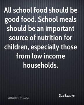 Suzi Leather  - All school food should be good food. School meals should be an important source of nutrition for children, especially those from low income households.