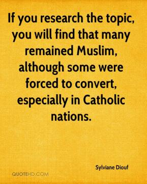 Sylviane Diouf  - If you research the topic, you will find that many remained Muslim, although some were forced to convert, especially in Catholic nations.