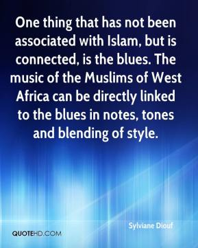Sylviane Diouf  - One thing that has not been associated with Islam, but is connected, is the blues. The music of the Muslims of West Africa can be directly linked to the blues in notes, tones and blending of style.