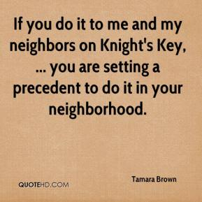 If you do it to me and my neighbors on Knight's Key, ... you are setting a precedent to do it in your neighborhood.