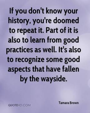 If you don't know your history, you're doomed to repeat it. Part of it is also to learn from good practices as well. It's also to recognize some good aspects that have fallen by the wayside.