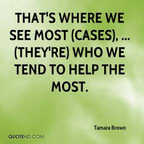 Tamara Brown  - That's where we see most (cases), ... (They're) who we tend to help the most.