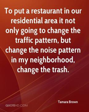 Tamara Brown  - To put a restaurant in our residential area it not only going to change the traffic pattern, but change the noise pattern in my neighborhood, change the trash.