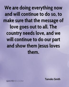 Tameko Smith  - We are doing everything now and will continue to do so, to make sure that the message of love goes out to all. The country needs love, and we will continue to do our part and show them Jesus loves them.