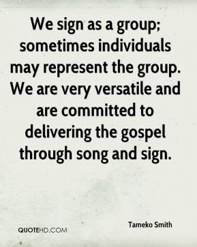 Tameko Smith  - We sign as a group; sometimes individuals may represent the group. We are very versatile and are committed to delivering the gospel through song and sign.