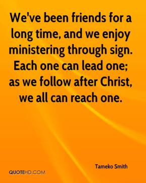 Tameko Smith  - We've been friends for a long time, and we enjoy ministering through sign. Each one can lead one; as we follow after Christ, we all can reach one.
