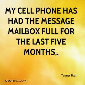 Tanner Hall  - My cell phone has had the message mailbox full for the last five months.