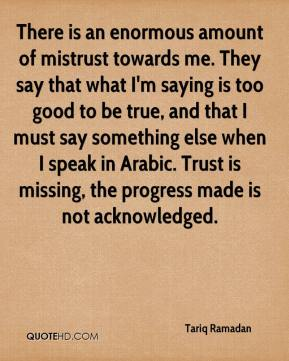 Tariq Ramadan  - There is an enormous amount of mistrust towards me. They say that what I'm saying is too good to be true, and that I must say something else when I speak in Arabic. Trust is missing, the progress made is not acknowledged.