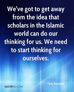 Tariq Ramadan  - We've got to get away from the idea that scholars in the Islamic world can do our thinking for us. We need to start thinking for ourselves.