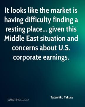 Tatsuhiko Takura  - It looks like the market is having difficulty finding a resting place... given this Middle East situation and concerns about U.S. corporate earnings.