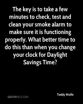 Teddy Wolfe  - The key is to take a few minutes to check, test and clean your smoke alarm to make sure it is functioning properly. What better time to do this than when you change your clock for Daylight Savings Time?