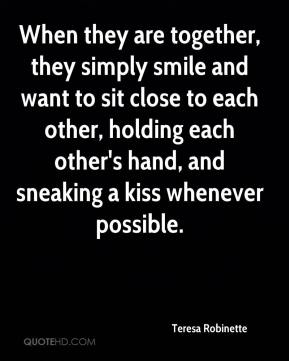 When they are together, they simply smile and want to sit close to each other, holding each other's hand, and sneaking a kiss whenever possible.