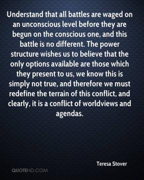 Teresa Stover  - Understand that all battles are waged on an unconscious level before they are begun on the conscious one, and this battle is no different. The power structure wishes us to believe that the only options available are those which they present to us, we know this is simply not true, and therefore we must redefine the terrain of this conflict, and clearly, it is a conflict of worldviews and agendas.