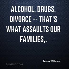 Alcohol, drugs, divorce -- that's what assaults our families.
