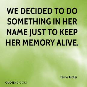 Terrie Archer  - We decided to do something in her name just to keep her memory alive.