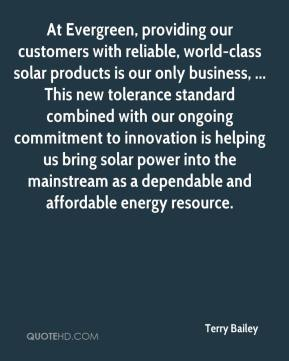 Terry Bailey  - At Evergreen, providing our customers with reliable, world-class solar products is our only business, ... This new tolerance standard combined with our ongoing commitment to innovation is helping us bring solar power into the mainstream as a dependable and affordable energy resource.