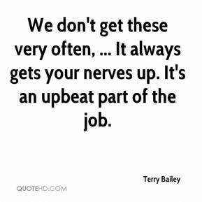 Terry Bailey  - We don't get these very often, ... It always gets your nerves up. It's an upbeat part of the job.